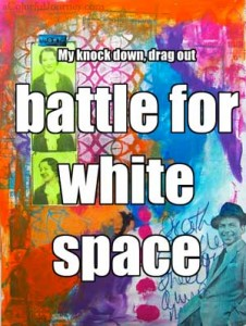 I had a  knock down, drag out battle for white space in my art journal