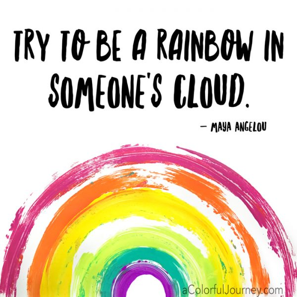 Try to be a rainbow in someone's cloud Maya Angelou quote