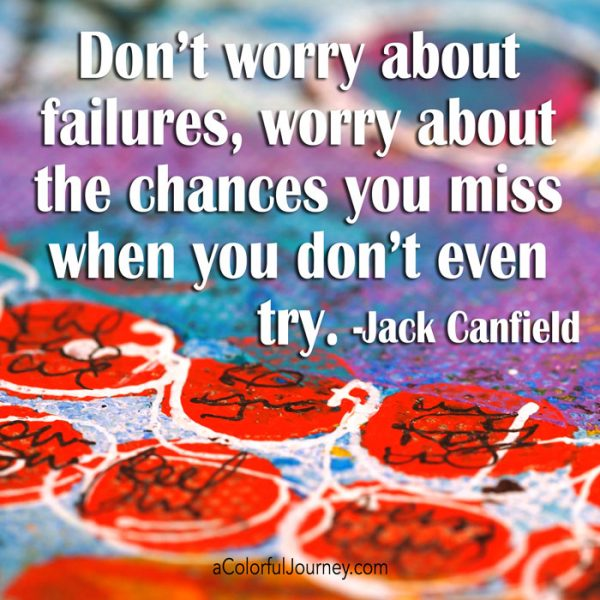 """Getting the creative mojo back -Jack Canfield quote """"Don't worry about failures, worry about the chances you miss when you don't even try."""